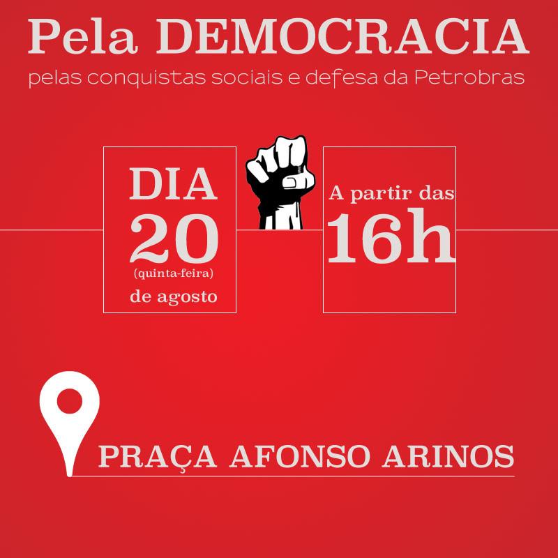Pela Democracia pela, pelas conquistas sociais, defesa da petrobras. Dia 20 de agosto as 16 horas na praça afonso Arinos
